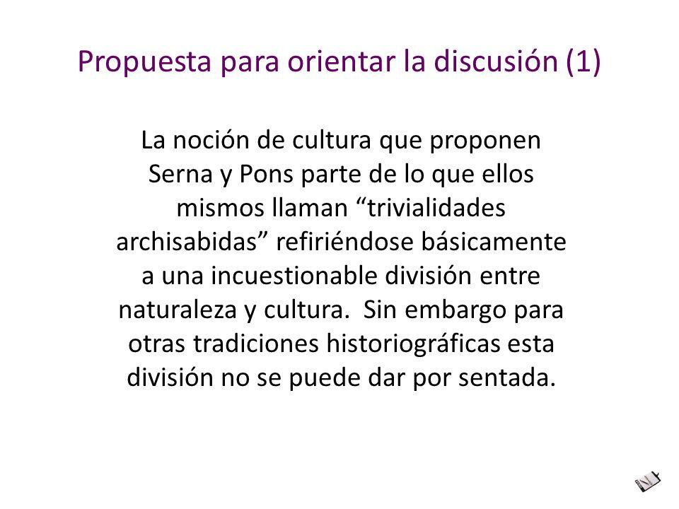 Propuesta para orientar la discusión (1) La noción de cultura que proponen Serna y Pons parte de lo que ellos mismos llaman trivialidades archisabidas