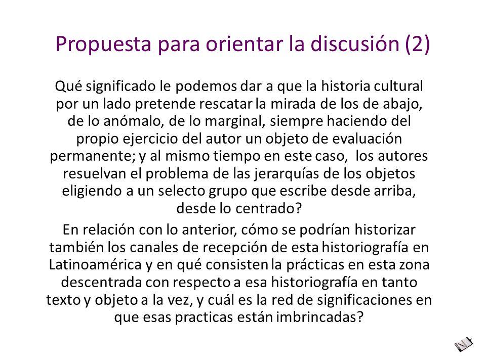 Propuesta para orientar la discusión (2) Qué significado le podemos dar a que la historia cultural por un lado pretende rescatar la mirada de los de a