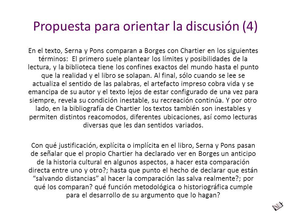 Propuesta para orientar la discusión (4) En el texto, Serna y Pons comparan a Borges con Chartier en los siguientes términos: El primero suele plantea