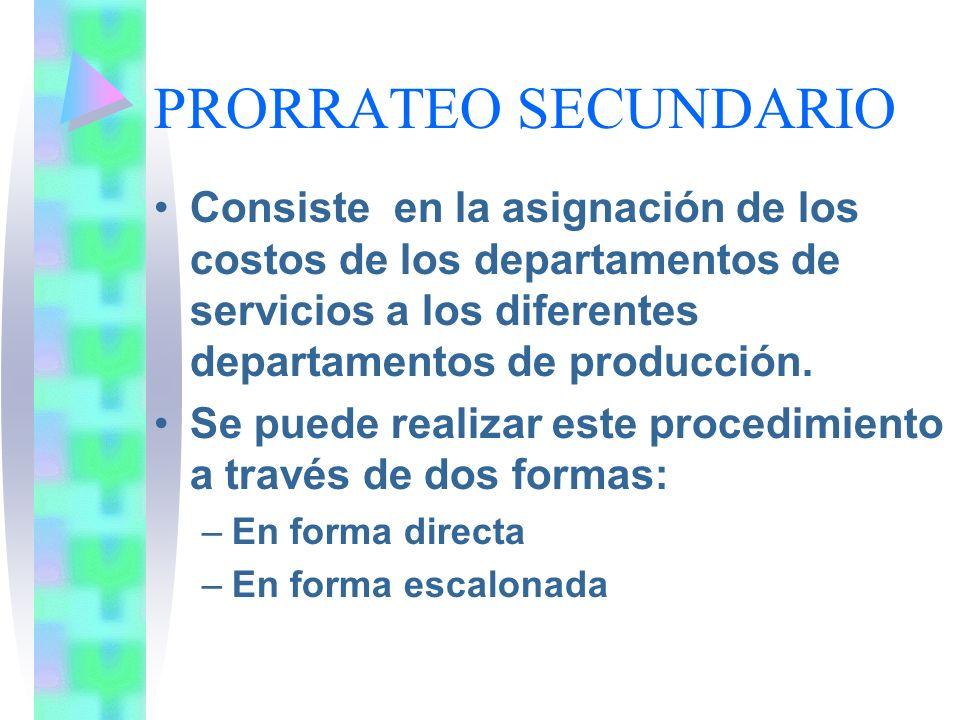 PRORRATEO SECUNDARIO Consiste en la asignación de los costos de los departamentos de servicios a los diferentes departamentos de producción. Se puede