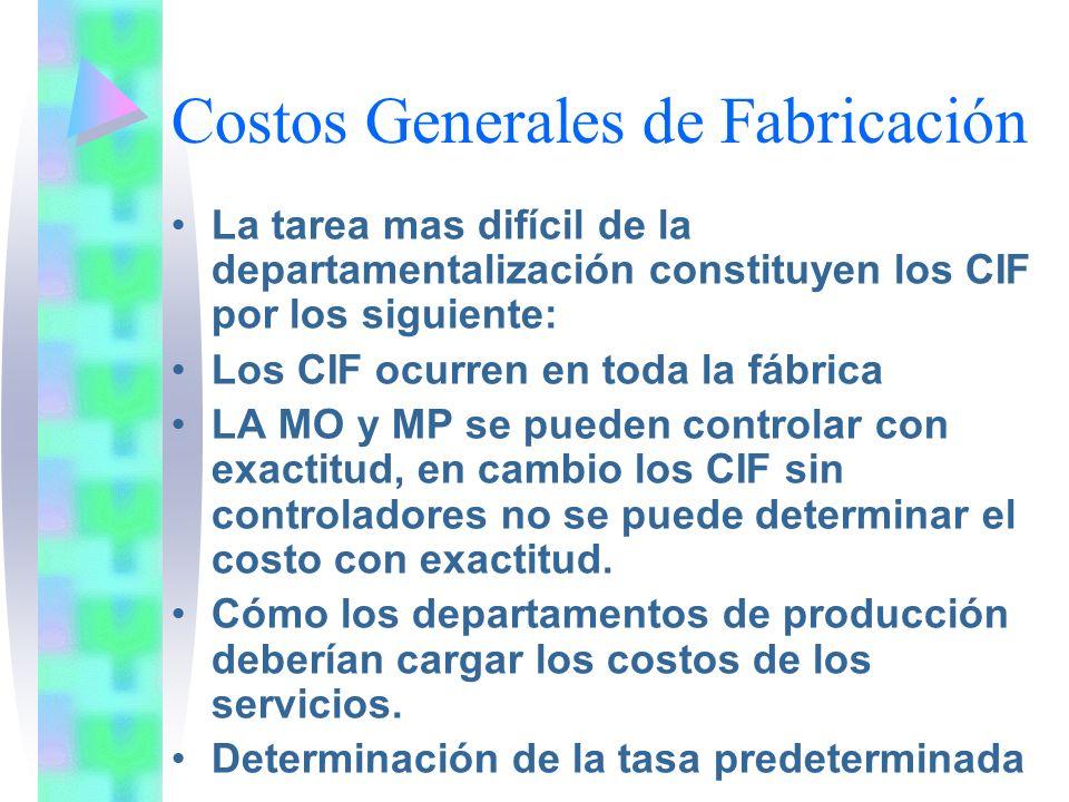 Costos Generales de Fabricación La tarea mas difícil de la departamentalización constituyen los CIF por los siguiente: Los CIF ocurren en toda la fábr