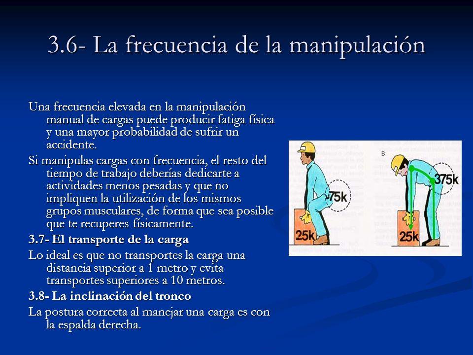3.6- La frecuencia de la manipulación Una frecuencia elevada en la manipulación manual de cargas puede producir fatiga física y una mayor probabilidad