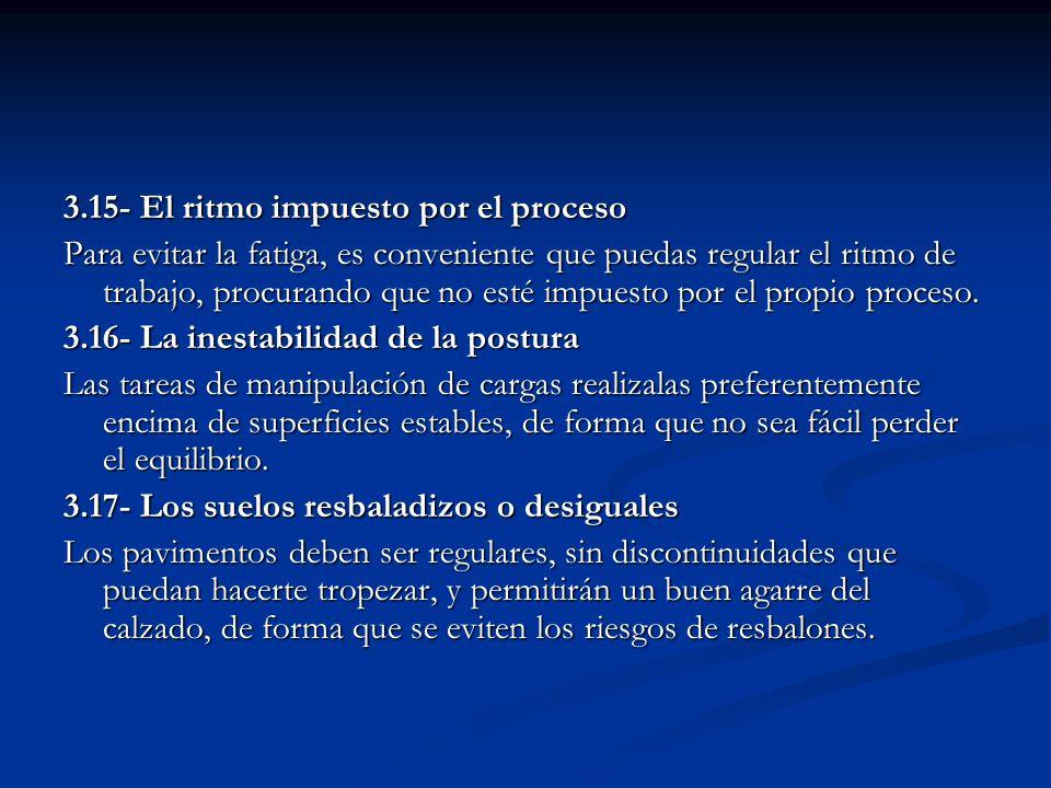 3.15- El ritmo impuesto por el proceso Para evitar la fatiga, es conveniente que puedas regular el ritmo de trabajo, procurando que no esté impuesto p