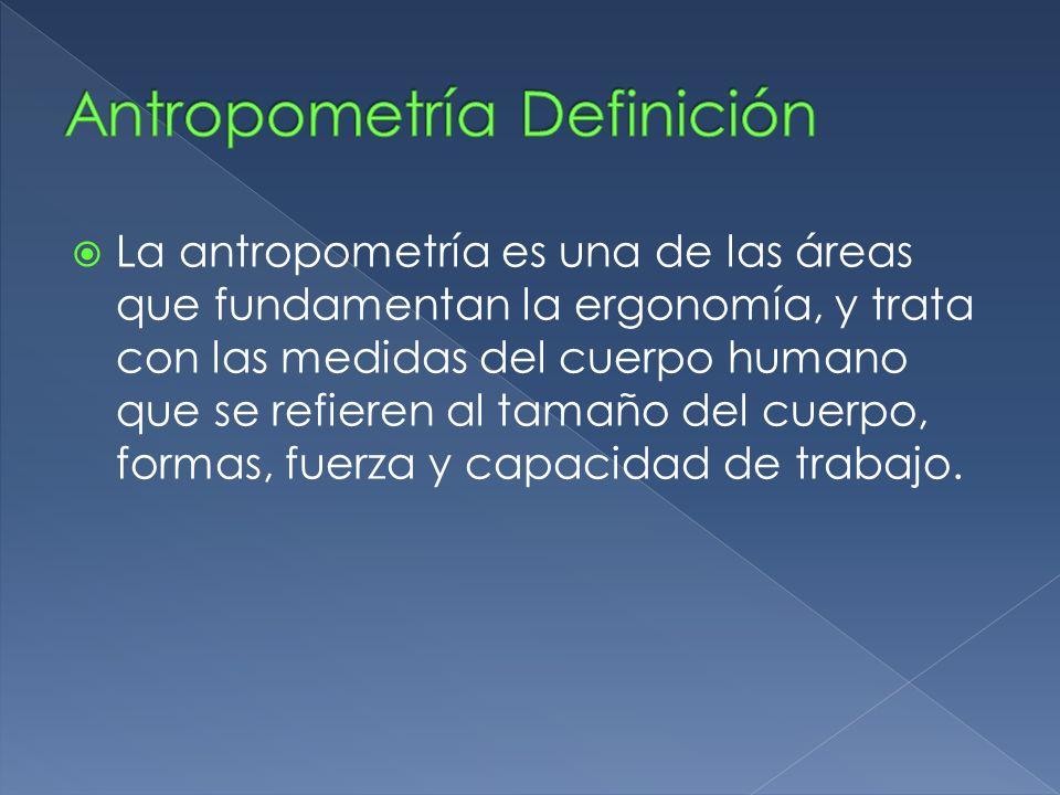 La antropometría es una de las áreas que fundamentan la ergonomía, y trata con las medidas del cuerpo humano que se refieren al tamaño del cuerpo, for