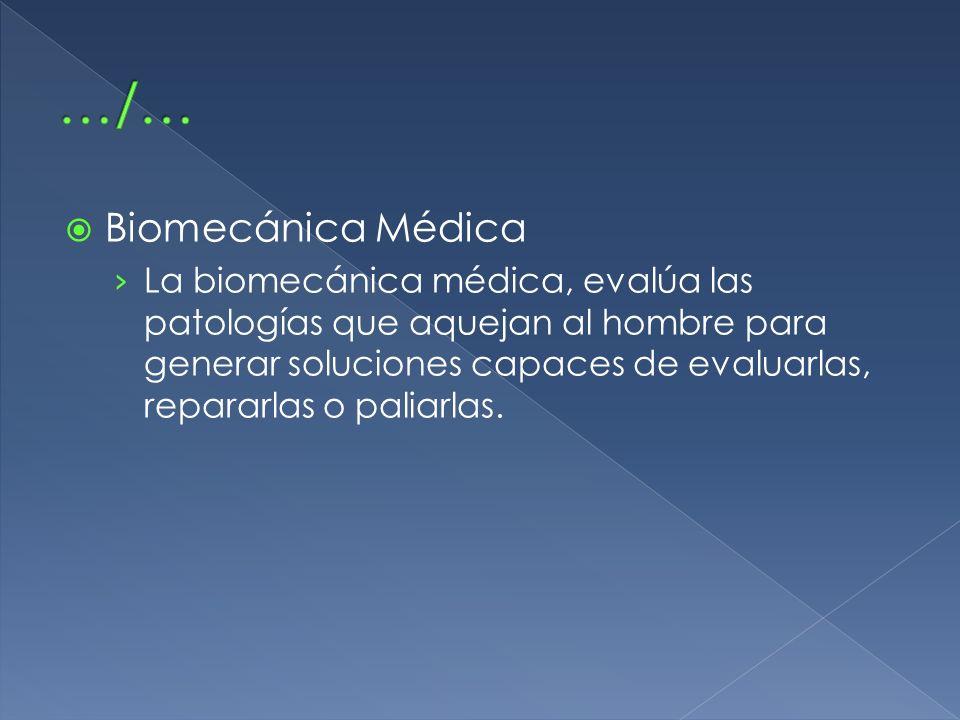 Biomecánica Médica La biomecánica médica, evalúa las patologías que aquejan al hombre para generar soluciones capaces de evaluarlas, repararlas o pali