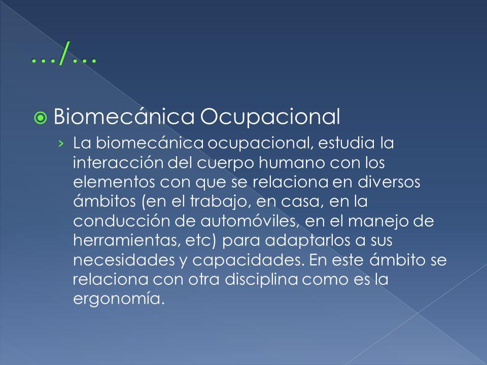 Biomecánica Ocupacional La biomecánica ocupacional, estudia la interacción del cuerpo humano con los elementos con que se relaciona en diversos ámbito