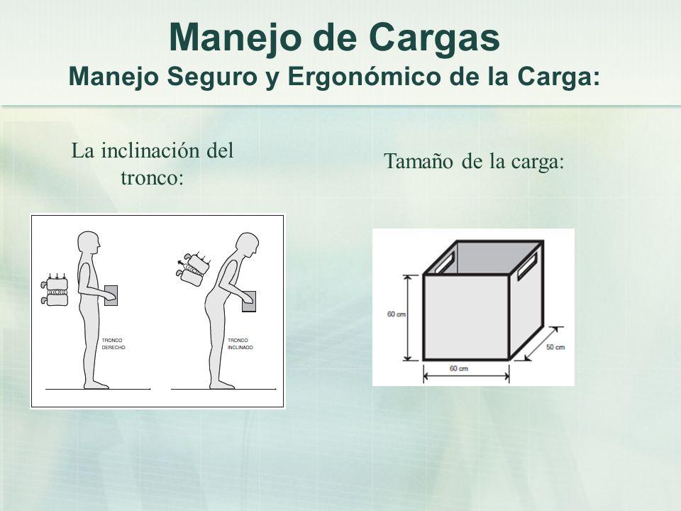 La inclinación del tronco: Tamaño de la carga: Manejo de Cargas Manejo Seguro y Ergonómico de la Carga: