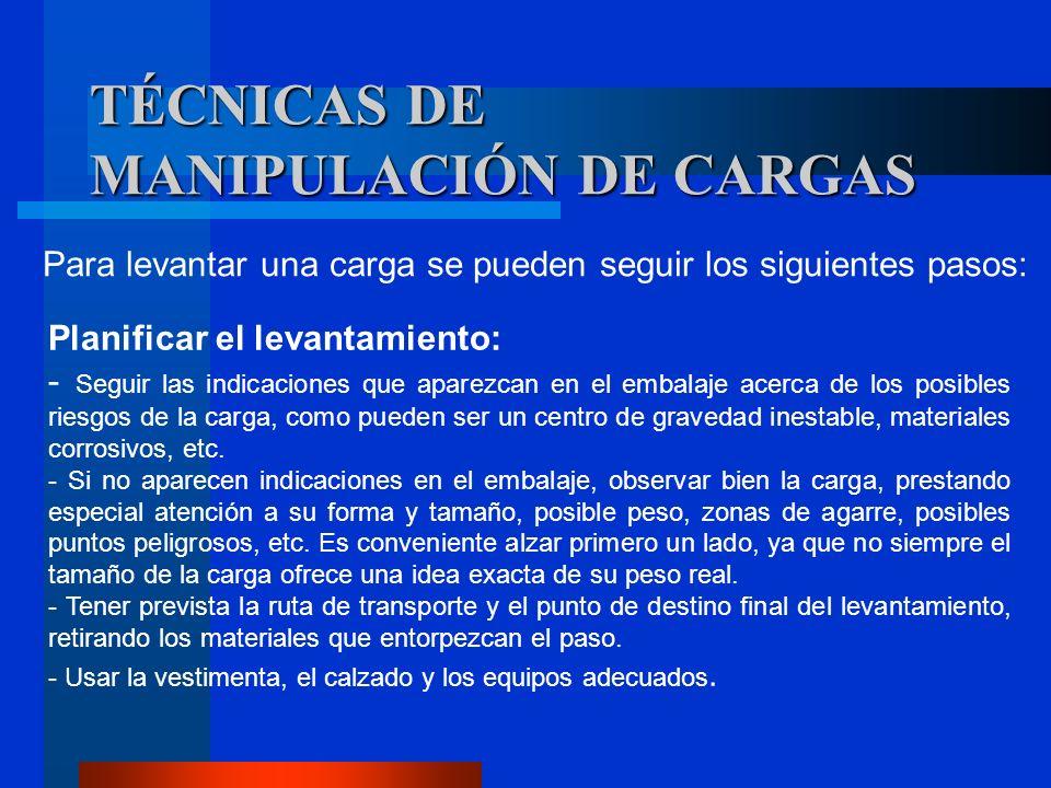 TÉCNICAS DE MANIPULACIÓN DE CARGAS Para levantar una carga se pueden seguir los siguientes pasos: Planificar el levantamiento: - Seguir las indicacion