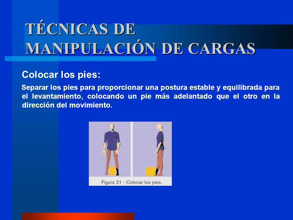 Colocar los pies: Separar los pies para proporcionar una postura estable y equilibrada para el levantamiento, colocando un pie más adelantado que el o