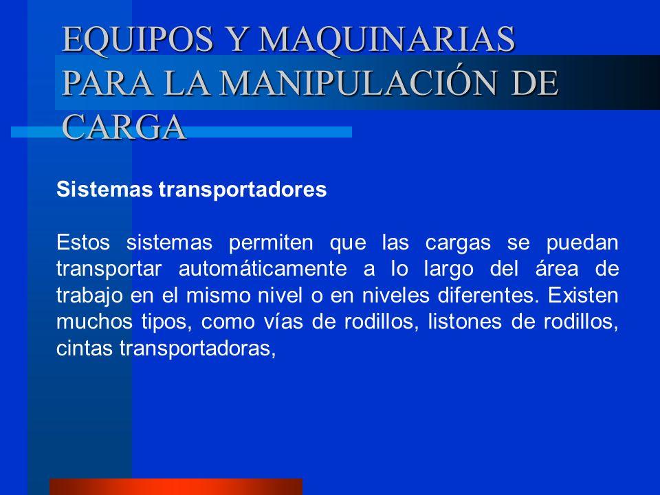 EQUIPOS Y MAQUINARIAS PARA LA MANIPULACIÓN DE CARGA Sistemas transportadores Estos sistemas permiten que las cargas se puedan transportar automáticame