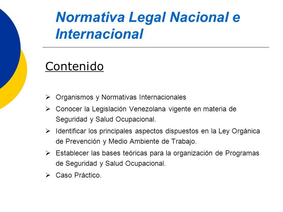 Contenido Organismos y Normativas Internacionales Conocer la Legislación Venezolana vigente en materia de Seguridad y Salud Ocupacional. Identificar l