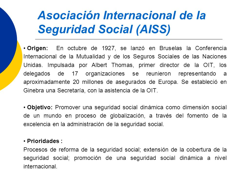 Asociación Internacional de la Seguridad Social (AISS) Origen: En octubre de 1927, se lanzó en Bruselas la Conferencia Internacional de la Mutualidad