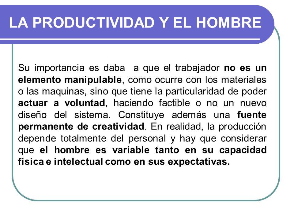LA PRODUCTIVIDAD Y EL HOMBRE Su importancia es daba a que el trabajador no es un elemento manipulable, como ocurre con los materiales o las maquinas,