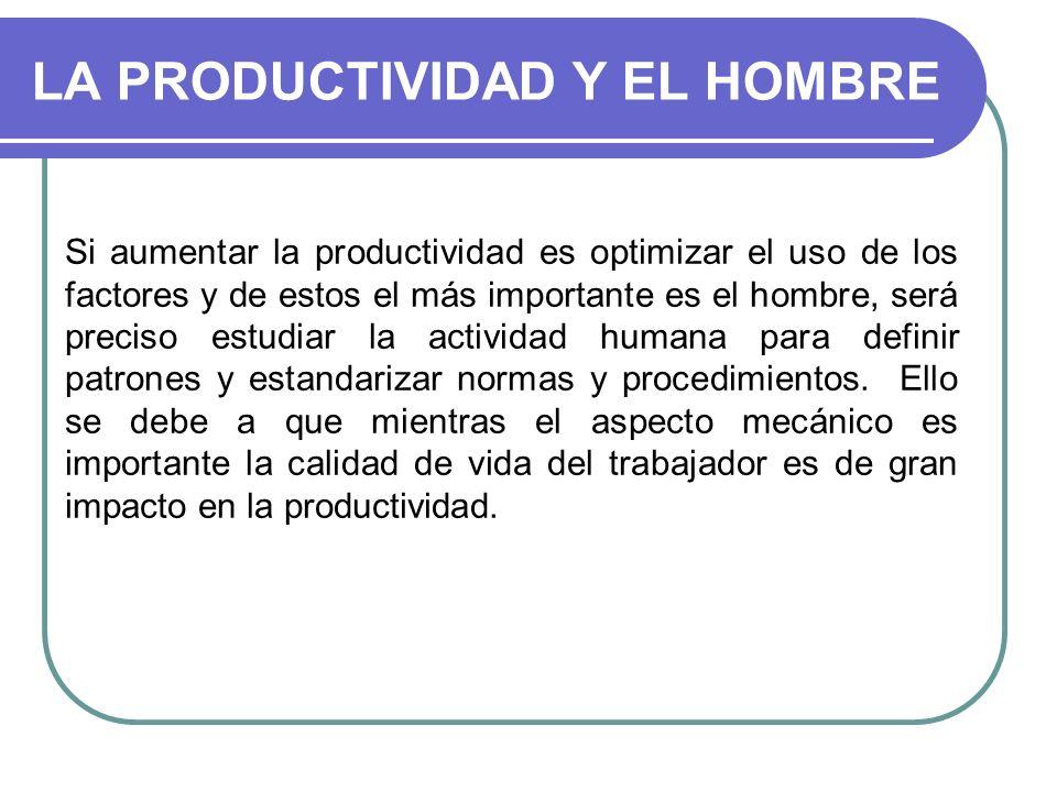 LA PRODUCTIVIDAD Y EL HOMBRE Si aumentar la productividad es optimizar el uso de los factores y de estos el más importante es el hombre, será preciso