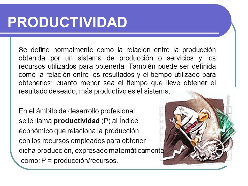 PRODUCTIVIDAD Se define normalmente como la relación entre la producción obtenida por un sistema de producción o servicios y los recursos utilizados p