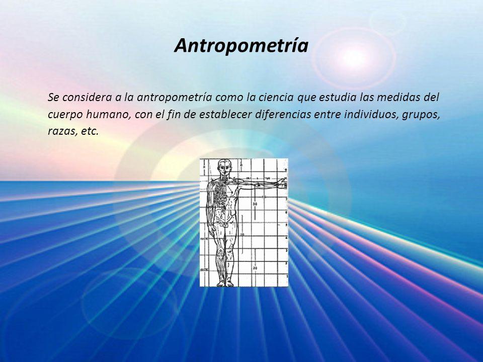 Antropometría Se considera a la antropometría como la ciencia que estudia las medidas del cuerpo humano, con el fin de establecer diferencias entre in