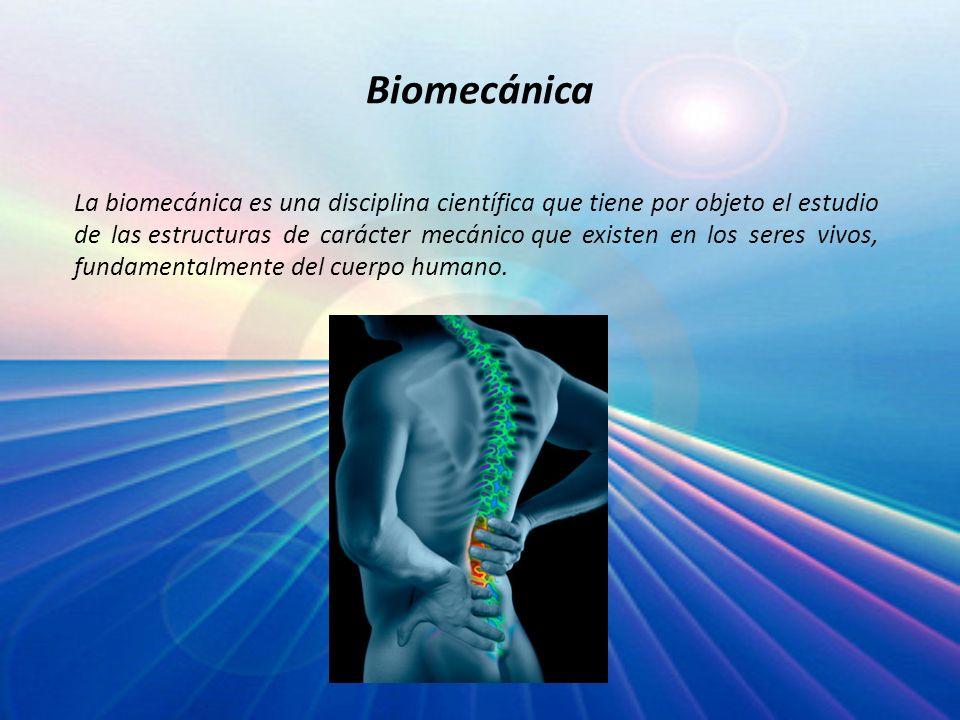 Biomecánica La biomecánica es una disciplina científica que tiene por objeto el estudio de las estructuras de carácter mecánico que existen en los ser