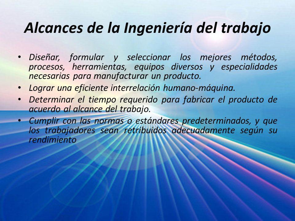 Alcances de la Ingeniería del trabajo Diseñar, formular y seleccionar los mejores métodos, procesos, herramientas, equipos diversos y especialidades n