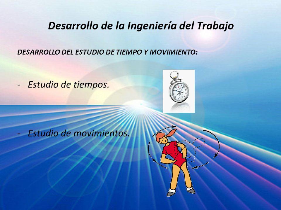 Desarrollo de la Ingeniería del Trabajo DESARROLLO DEL ESTUDIO DE TIEMPO Y MOVIMIENTO: -Estudio de tiempos. -Estudio de movimientos.
