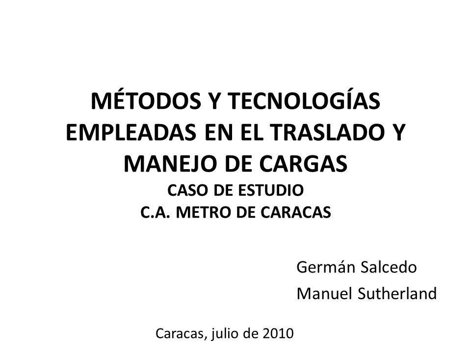 MÉTODOS Y TECNOLOGÍAS EMPLEADAS EN EL TRASLADO Y MANEJO DE CARGAS CASO DE ESTUDIO C.A. METRO DE CARACAS Germán Salcedo Manuel Sutherland Caracas, juli