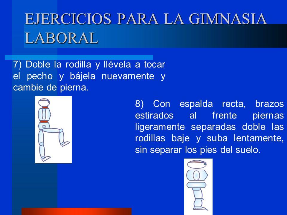 EJERCICIOS PARA LA GIMNASIA LABORAL 7) Doble la rodilla y llévela a tocar el pecho y bájela nuevamente y cambie de pierna.