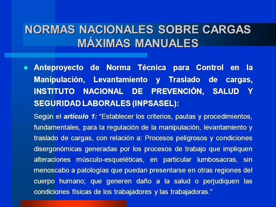 NORMAS NACIONALES SOBRE CARGAS MÁXIMAS MANUALES Anteproyecto de Norma Técnica para Control en la Manipulación, Levantamiento y Traslado de cargas, INSTITUTO NACIONAL DE PREVENCIÓN, SALUD Y SEGURIDAD LABORALES (INPSASEL): Según el artículo 1: Establecer los criterios, pautas y procedimientos, fundamentales, para la regulación de la manipulación, levantamiento y traslado de cargas, con relación a: Procesos peligrosos y condiciones disergonómicas generadas por los procesos de trabajo que impliquen alteraciones músculo-esqueléticas, en particular lumbosacras, sin menoscabo a patologías que puedan presentarse en otras regiones del cuerpo humano; que generen daño a la salud o perjudiquen las condiciones físicas de los trabajadores y las trabajadoras.
