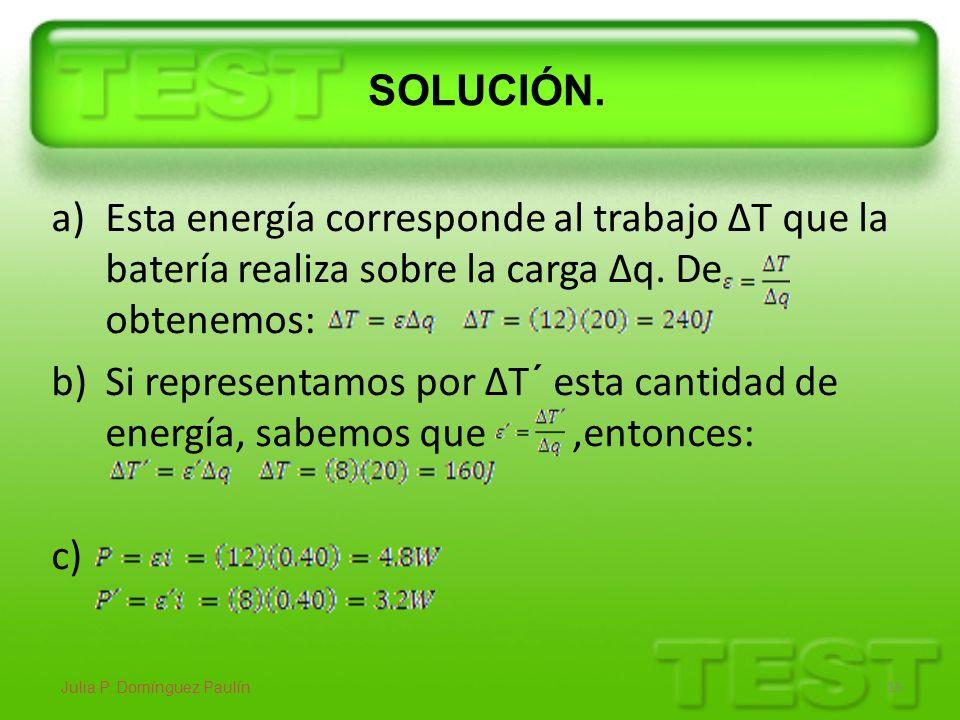 SOLUCIÓN. a)Esta energía corresponde al trabajo ΔT que la batería realiza sobre la carga Δq. De obtenemos: b)Si representamos por ΔT´ esta cantidad de