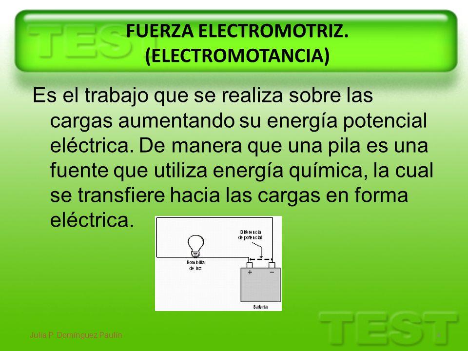 FUERZA ELECTROMOTRIZ. (ELECTROMOTANCIA) Julia P. Domínguez Paulín 4 Es el trabajo que se realiza sobre las cargas aumentando su energía potencial eléc
