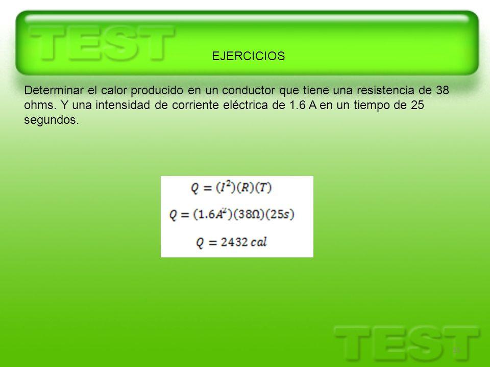 11 Determinar el calor producido en un conductor que tiene una resistencia de 38 ohms. Y una intensidad de corriente eléctrica de 1.6 A en un tiempo d