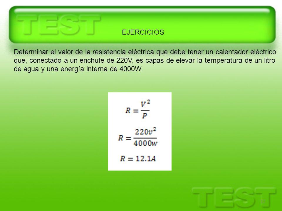 12 EJERCICIOS Determinar el valor de la resistencia eléctrica que debe tener un calentador eléctrico que, conectado a un enchufe de 220V, es capas de