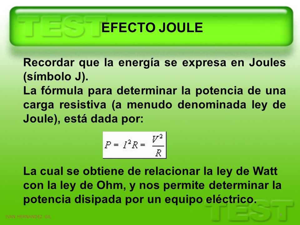 IVAN HERNANDEZ GIL 6 Recordar que la energía se expresa en Joules (símbolo J). La fórmula para determinar la potencia de una carga resistiva (a menudo