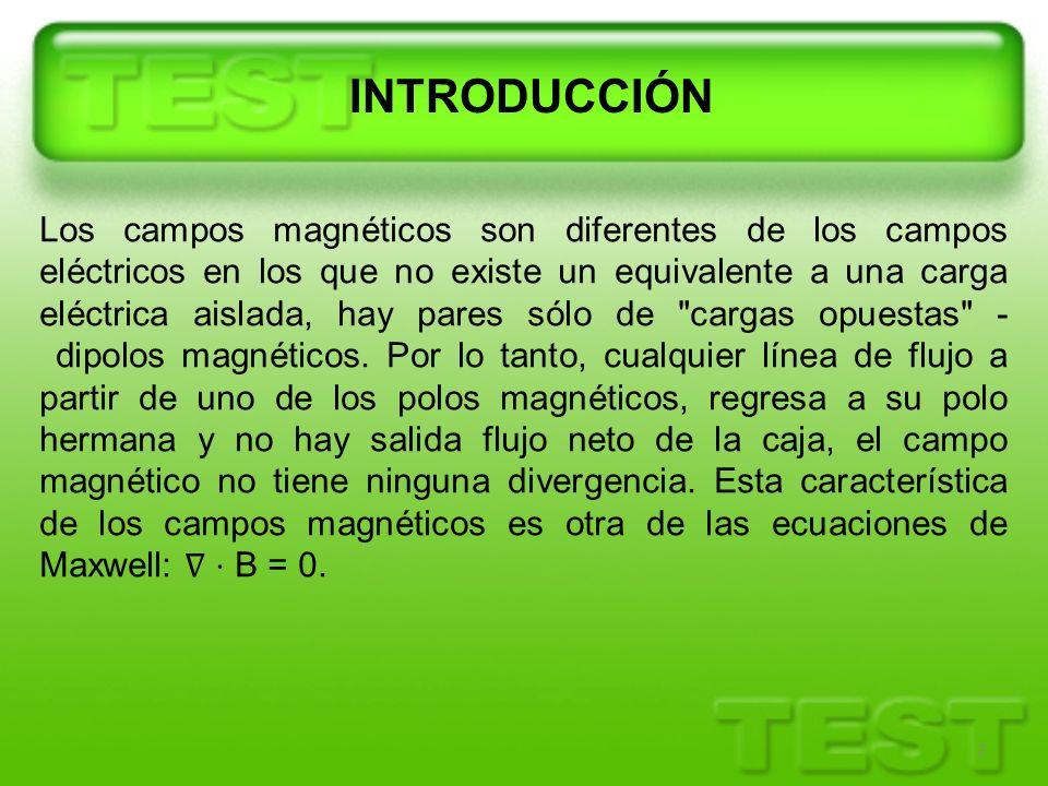 INTRODUCCIÓN 2 Los campos magnéticos son diferentes de los campos eléctricos en los que no existe un equivalente a una carga eléctrica aislada, hay pa