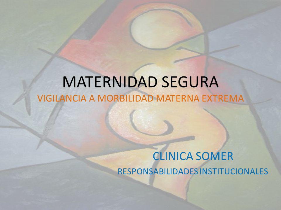 MATERNIDAD SEGURA VIGILANCIA A MORBILIDAD MATERNA EXTREMA CLINICA SOMER RESPONSABILIDADES INSTITUCIONALES