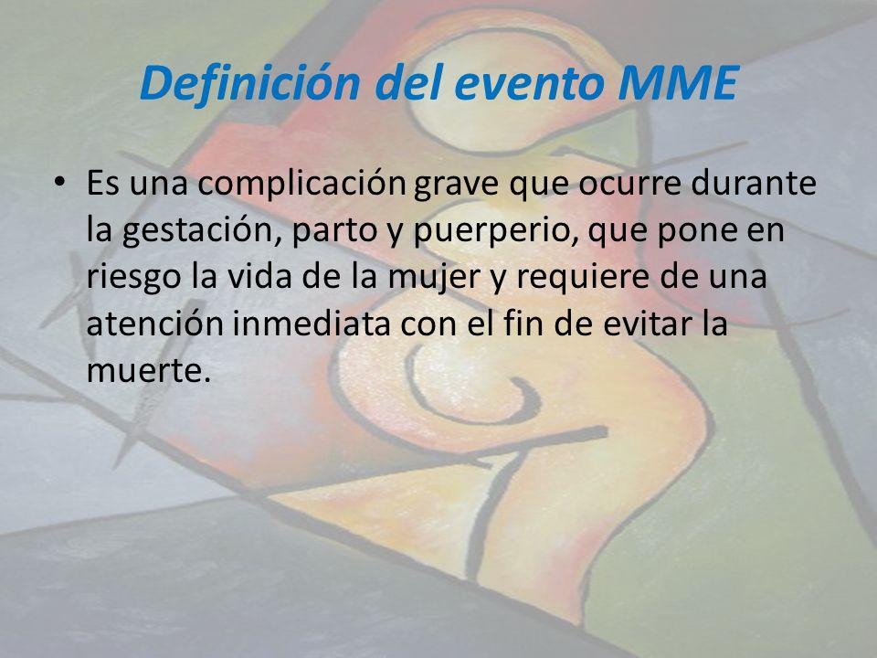 Definición del evento MME Es una complicación grave que ocurre durante la gestación, parto y puerperio, que pone en riesgo la vida de la mujer y requi