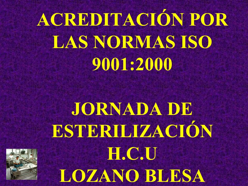 ACREDITACIÓN POR LAS NORMAS ISO 9001:2000 JORNADA DE ESTERILIZACIÓN H.C.U LOZANO BLESA ZARAGOZA. 2004