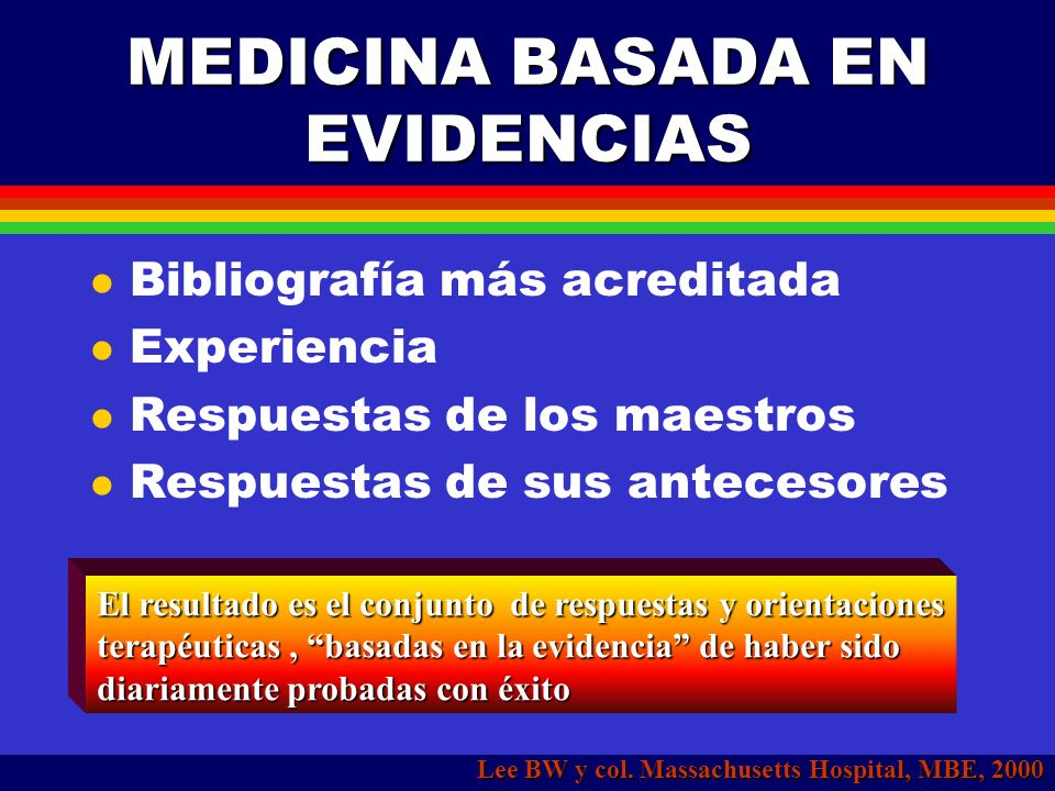 MEDICINA BASADA EN EVIDENCIAS La práctica médica implica la toma de decisiones sin tener absoluta certeza en cuanto a su resultado La respuesta tradic