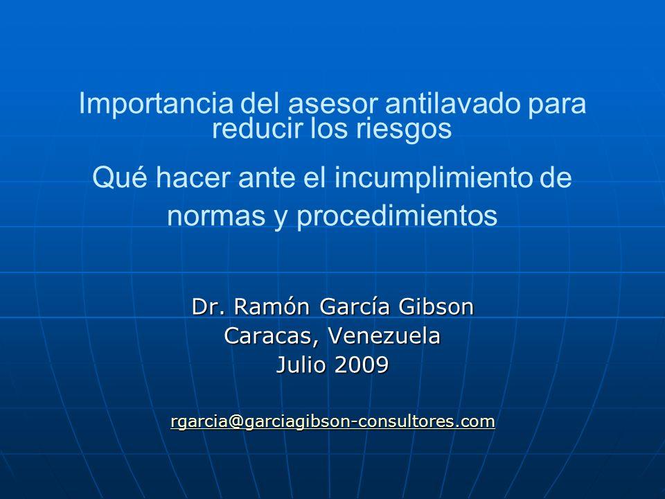 Importancia del asesor antilavado para reducir los riesgos Qué hacer ante el incumplimiento de normas y procedimientos Dr. Ramón García Gibson Caracas
