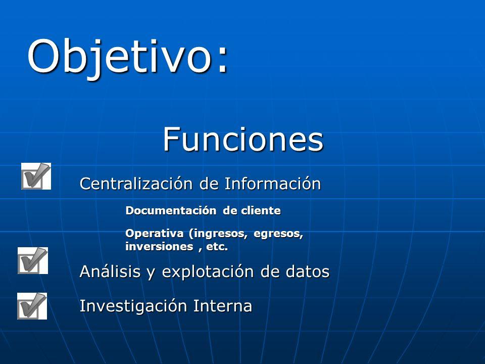 Objetivo: Funciones Centralización de Información Documentación de cliente Operativa (ingresos, egresos, inversiones, etc. Análisis y explotación de d