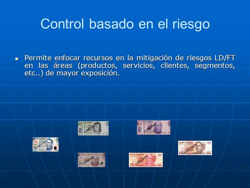 Control basado en el riesgo Permite enfocar recursos en la mitigación de riesgos LD/FT en las áreas (productos, servicios, clientes, segmentos, etc..)