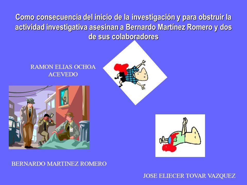 Como consecuencia del inicio de la investigación y para obstruir la actividad investigativa asesinan a Bernardo Martínez Romero y dos de sus colaborad