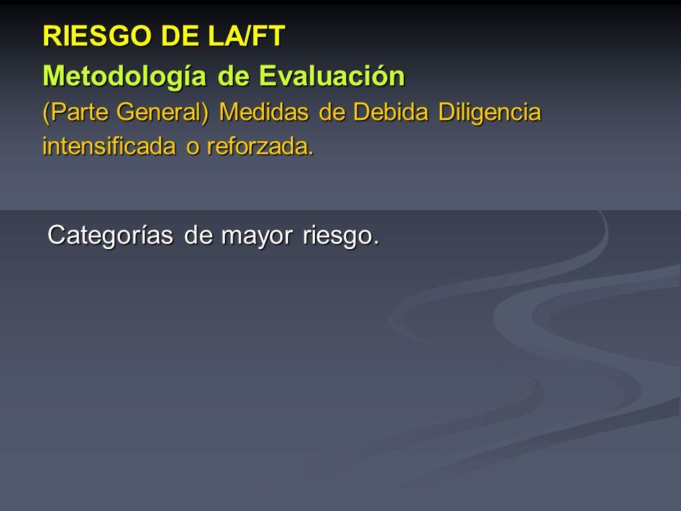 Categorías de mayor riesgo. RIESGO DE LA/FT Metodología de Evaluación (Parte General) Medidas de Debida Diligencia intensificada o reforzada.