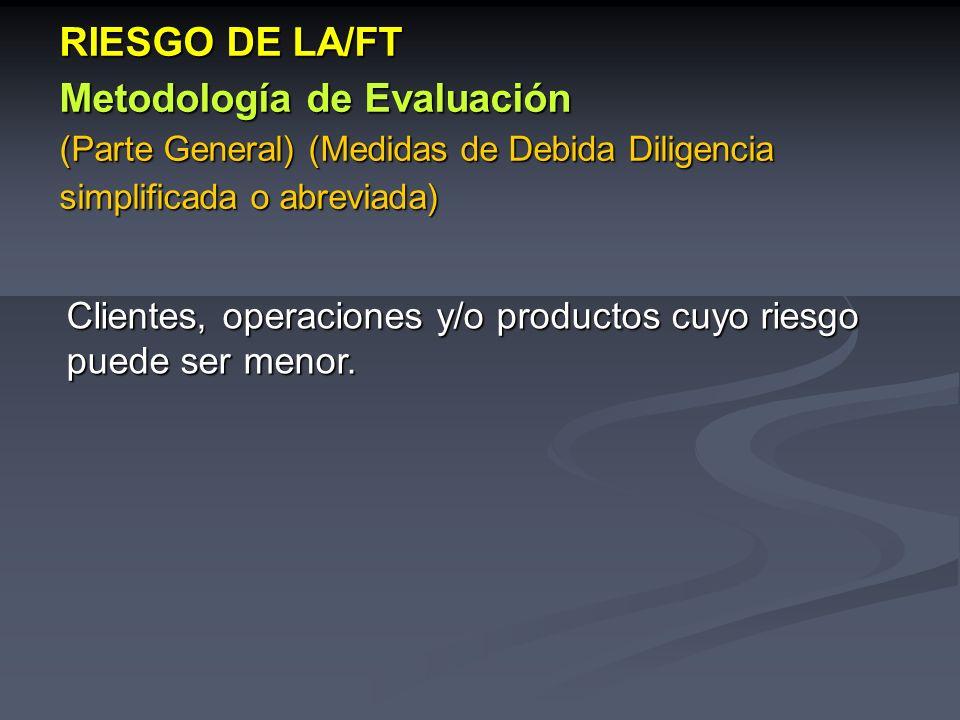 Clientes, operaciones y/o productos cuyo riesgo puede ser menor. RIESGO DE LA/FT Metodología de Evaluación (Parte General) (Medidas de Debida Diligenc