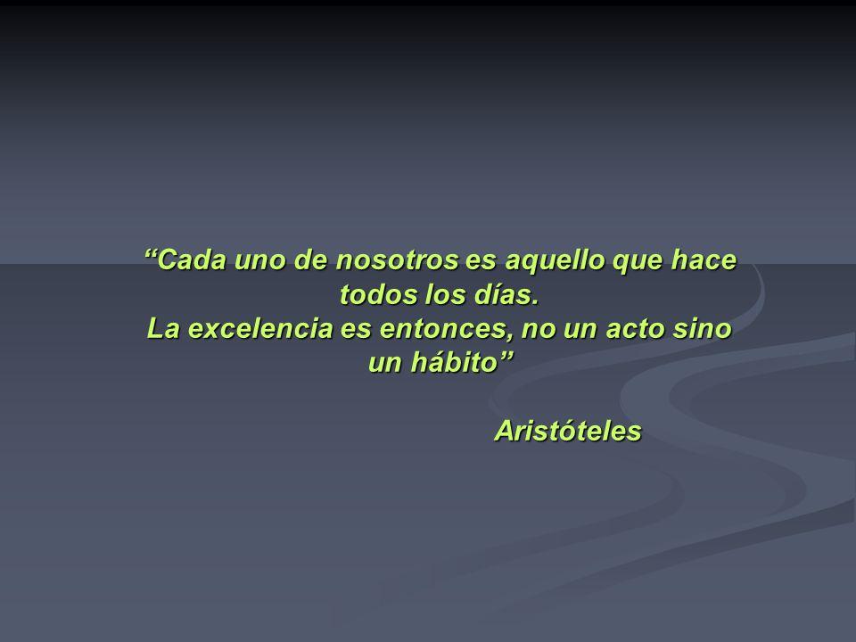 Cada uno de nosotros es aquello que hace todos los días. La excelencia es entonces, no un acto sino un hábito Aristóteles