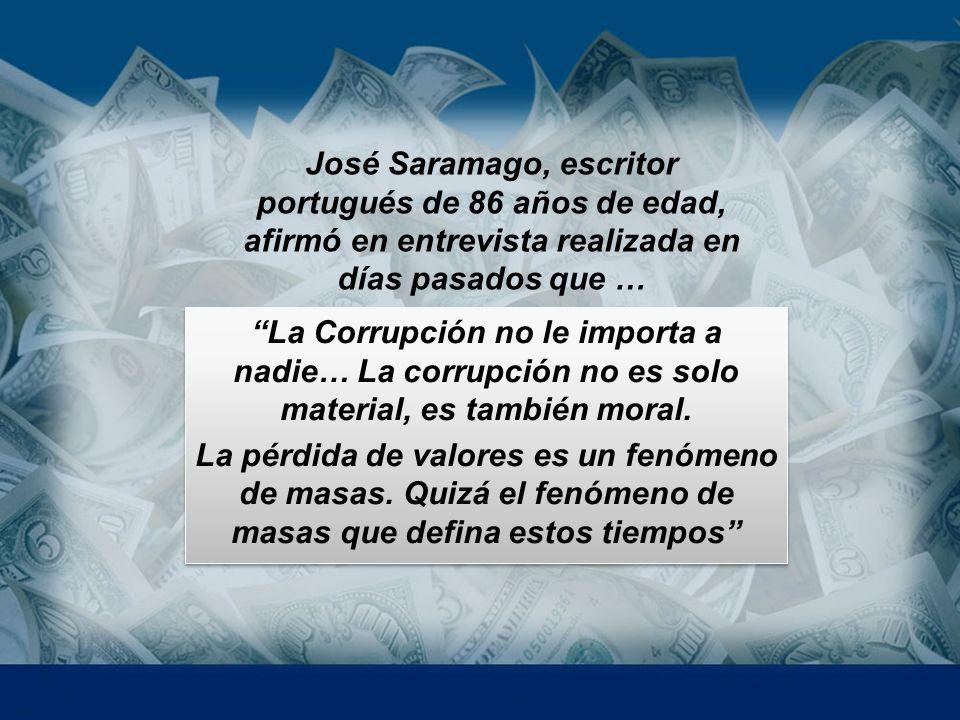 José Saramago, escritor portugués de 86 años de edad, afirmó en entrevista realizada en días pasados que … La Corrupción no le importa a nadie… La cor