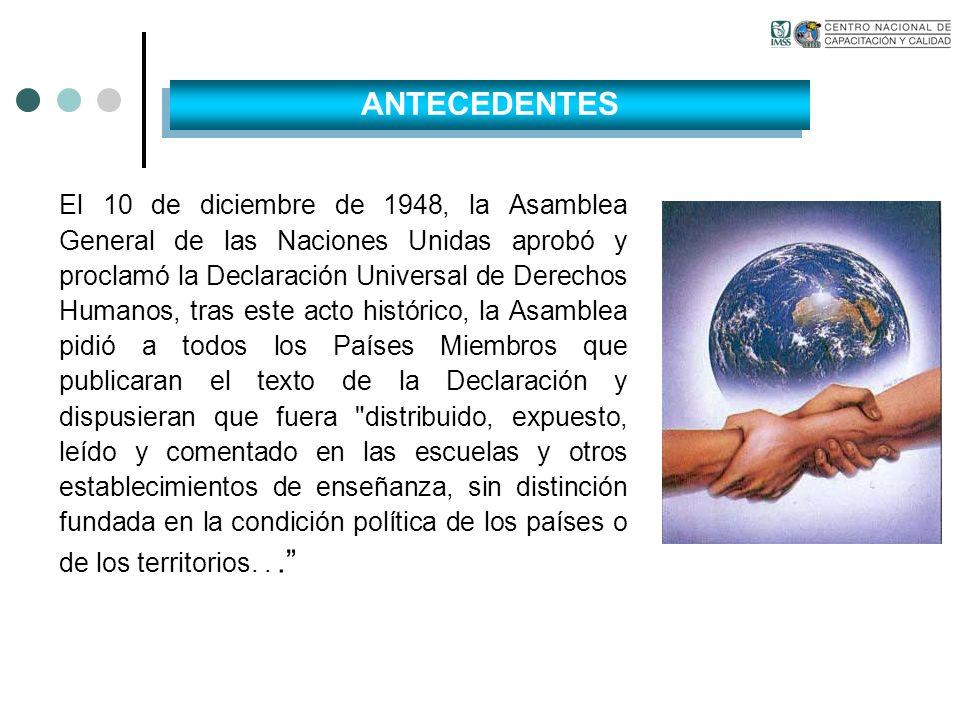 ANTECEDENTES El 10 de diciembre de 1948, la Asamblea General de las Naciones Unidas aprobó y proclamó la Declaración Universal de Derechos Humanos, tr