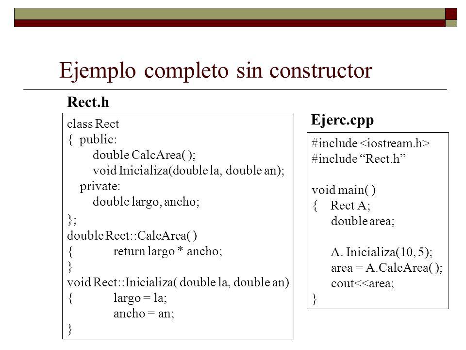 Ejemplo completo sin constructor class Rect { public: double CalcArea( ); void Inicializa(double la, double an); private: double largo, ancho; }; double Rect::CalcArea( ) { return largo * ancho; } void Rect::Inicializa( double la, double an) {largo = la; ancho = an; } Rect.h #include #include Rect.h void main( ) { Rect A; double area; A.