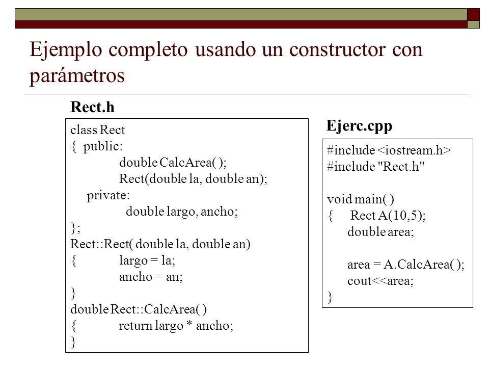 Ejemplo completo usando un constructor con parámetros class Rect { public: double CalcArea( ); Rect(double la, double an); private: double largo, anch