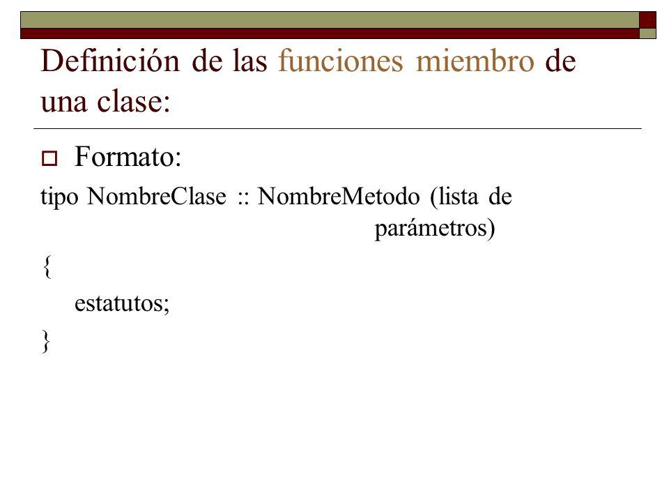 Definición de las funciones miembro de una clase: Formato: tipo NombreClase :: NombreMetodo (lista de parámetros) { estatutos; }