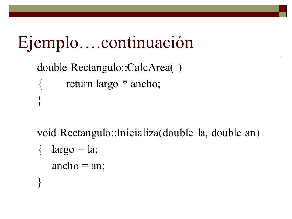 Ejemplo….continuación double Rectangulo::CalcArea( ) {return largo * ancho; } void Rectangulo::Inicializa(double la, double an) {largo = la; ancho = an; }