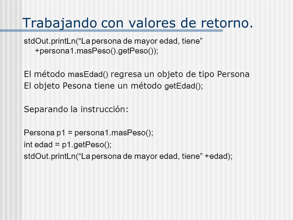 Trabajando con valores de retorno. stdOut.printLn(La persona de mayor edad, tiene +persona1.masPeso().getPeso()); El método masEdad() regresa un objet